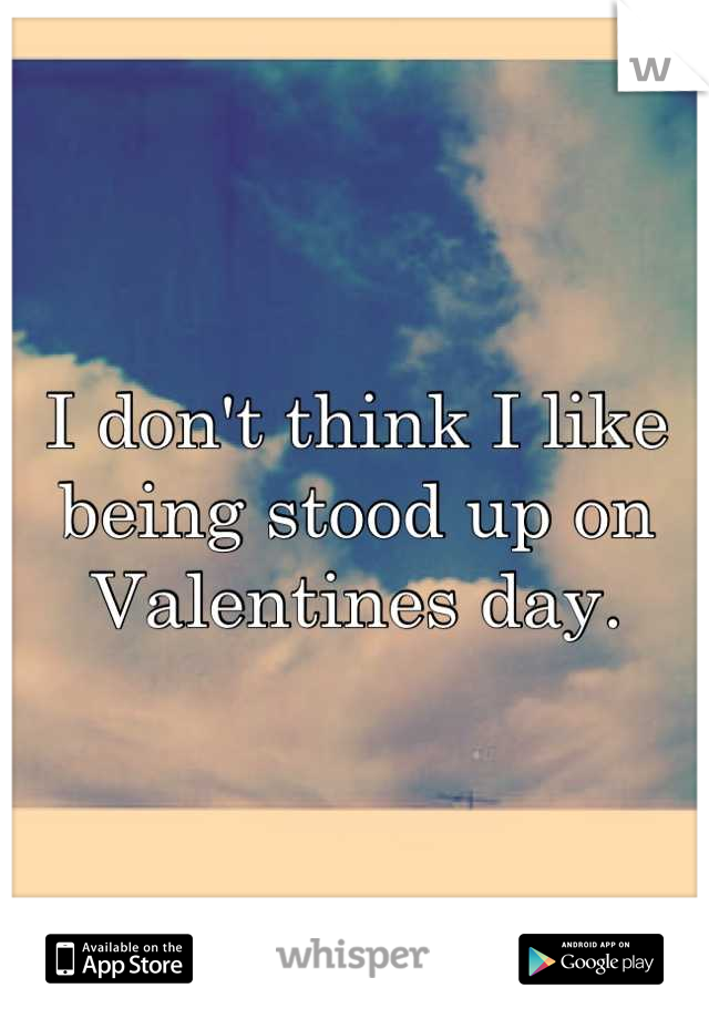 I don't think I like being stood up on Valentines day.
