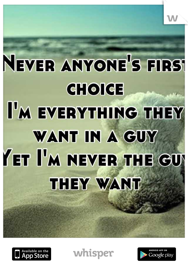Never anyone's first choice  I'm everything they want in a guy Yet I'm never the guy they want