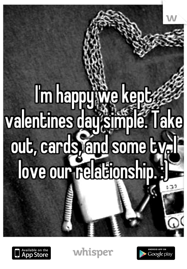 I'm happy we kept valentines day simple. Take out, cards, and some tv. I love our relationship. :)