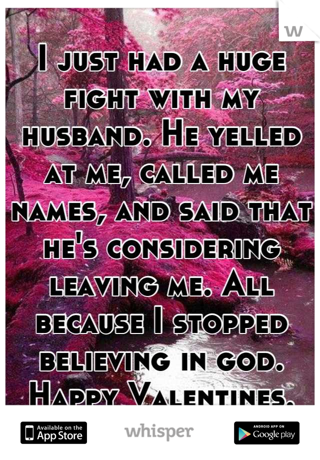 I just had a huge fight with my husband. He yelled at me, called me names, and said that he's considering leaving me. All because I stopped believing in god. Happy Valentines.