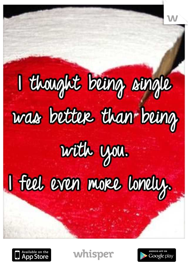 I thought being single was better than being with you. I feel even more lonely.