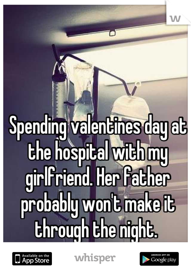 Spending valentines day at the hospital with my girlfriend. Her father probably won't make it through the night.