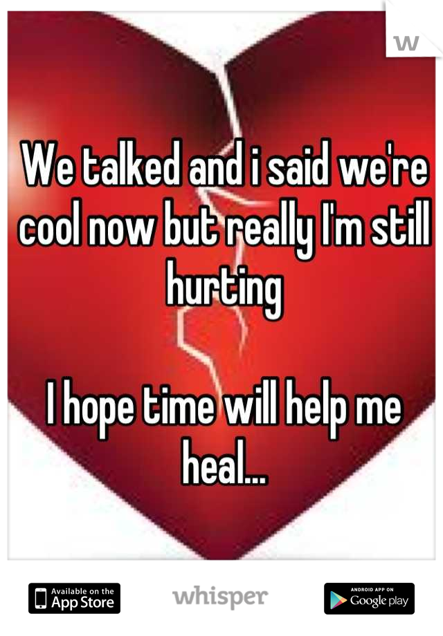 We talked and i said we're cool now but really I'm still hurting  I hope time will help me heal...