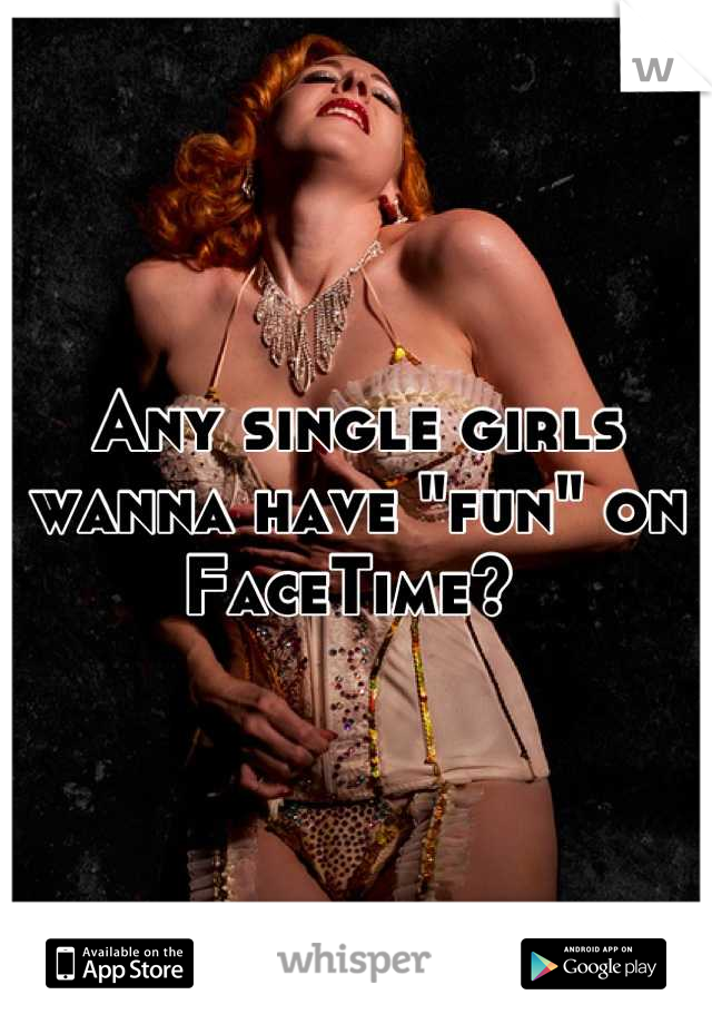 "Any single girls wanna have ""fun"" on FaceTime?"