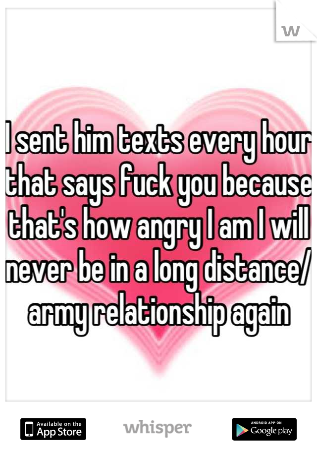 I sent him texts every hour that says fuck you because that's how angry I am I will never be in a long distance/ army relationship again