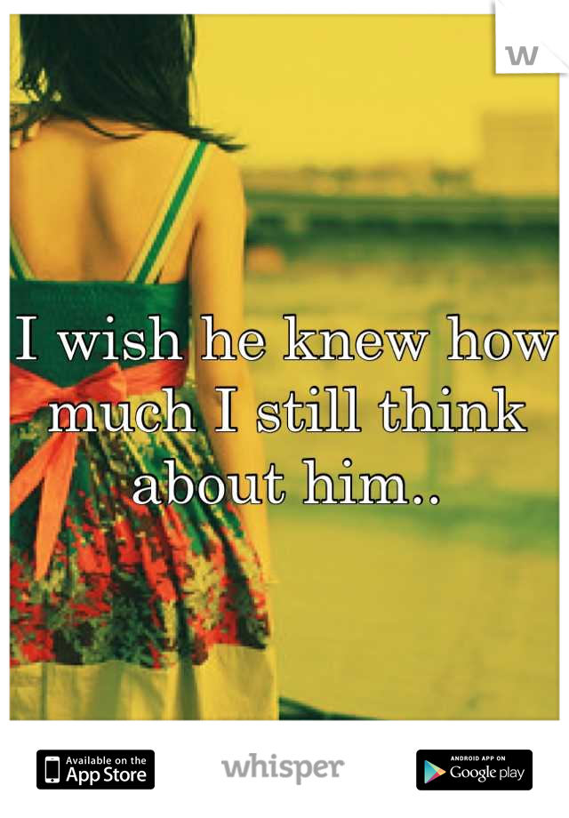 I wish he knew how much I still think about him..