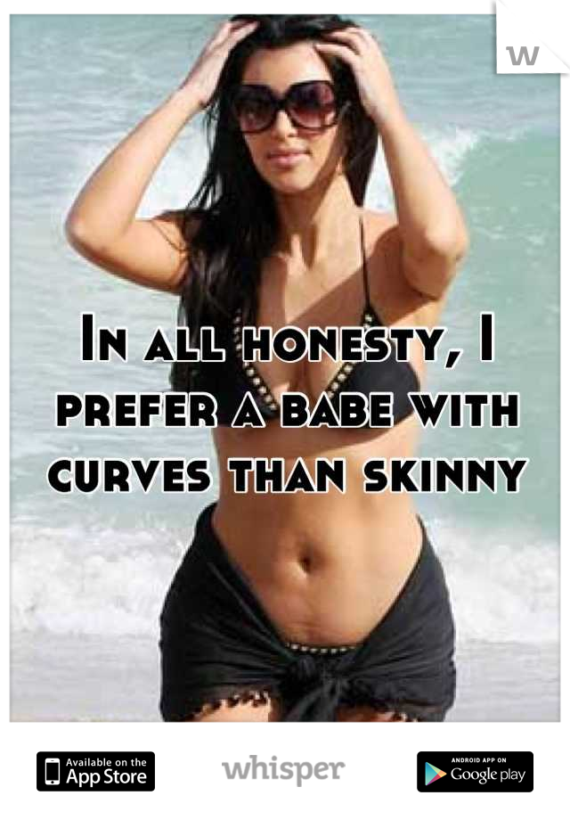 In all honesty, I prefer a babe with curves than skinny