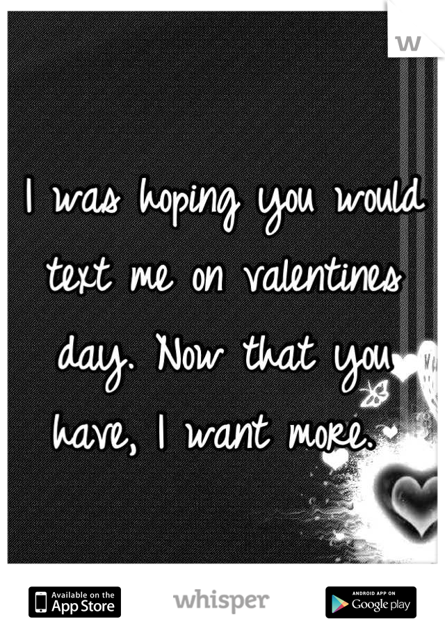 I was hoping you would text me on valentines day. Now that you have, I want more.