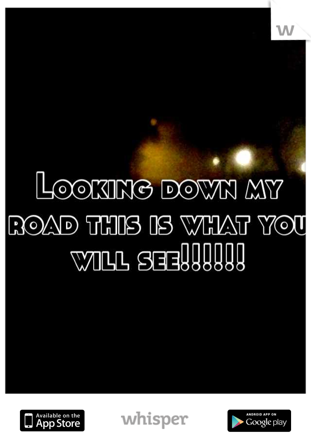 Looking down my road this is what you will see!!!!!!