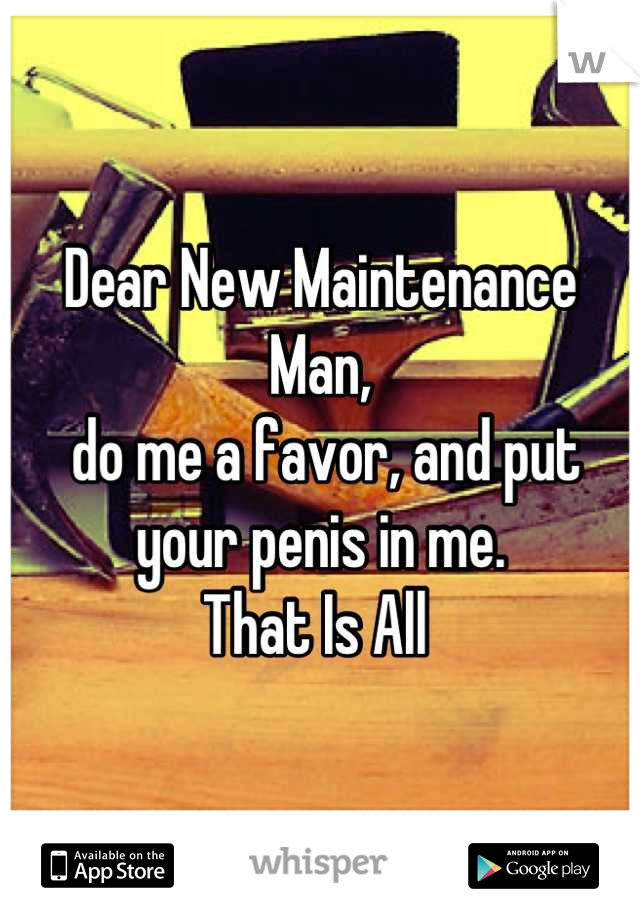 Dear New Maintenance Man,  do me a favor, and put your penis in me. That Is All
