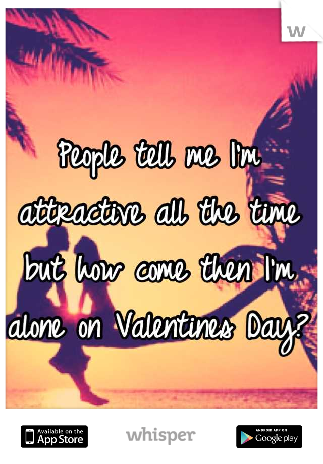 People tell me I'm attractive all the time but how come then I'm alone on Valentines Day?