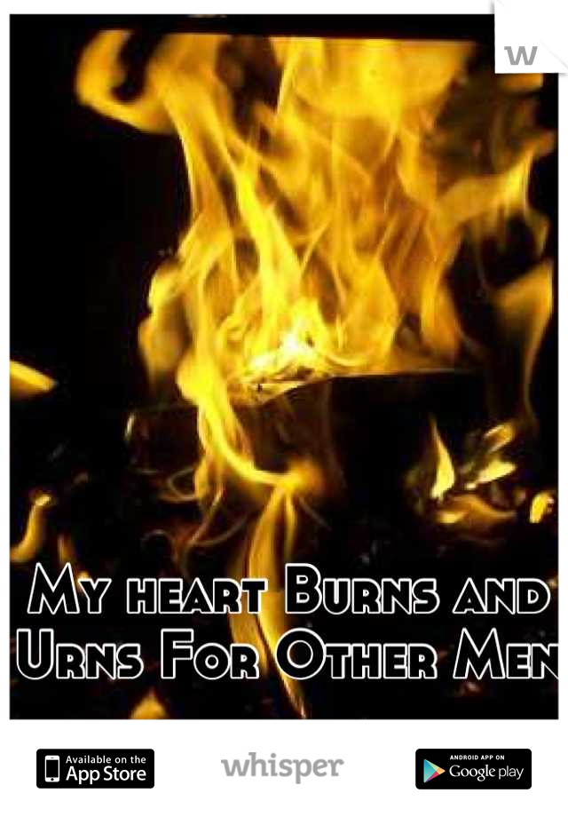 My heart Burns and Urns For Other Men