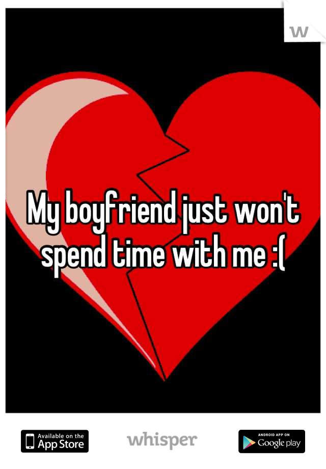 My boyfriend just won't spend time with me :(