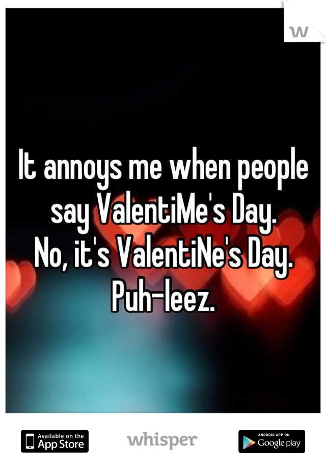 It annoys me when people say ValentiMe's Day. No, it's ValentiNe's Day. Puh-leez.