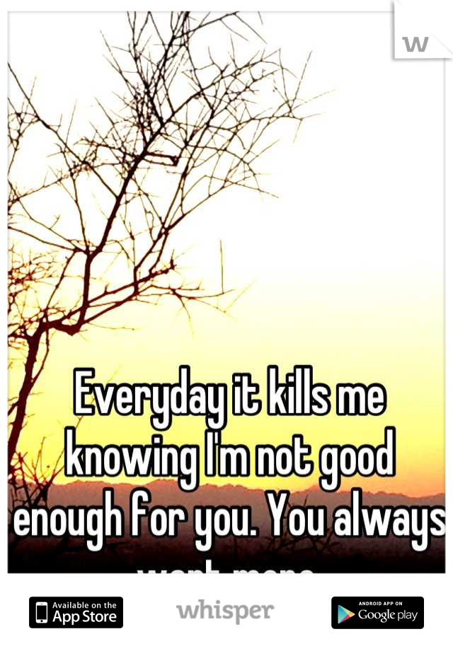 Everyday it kills me knowing I'm not good enough for you. You always want more.