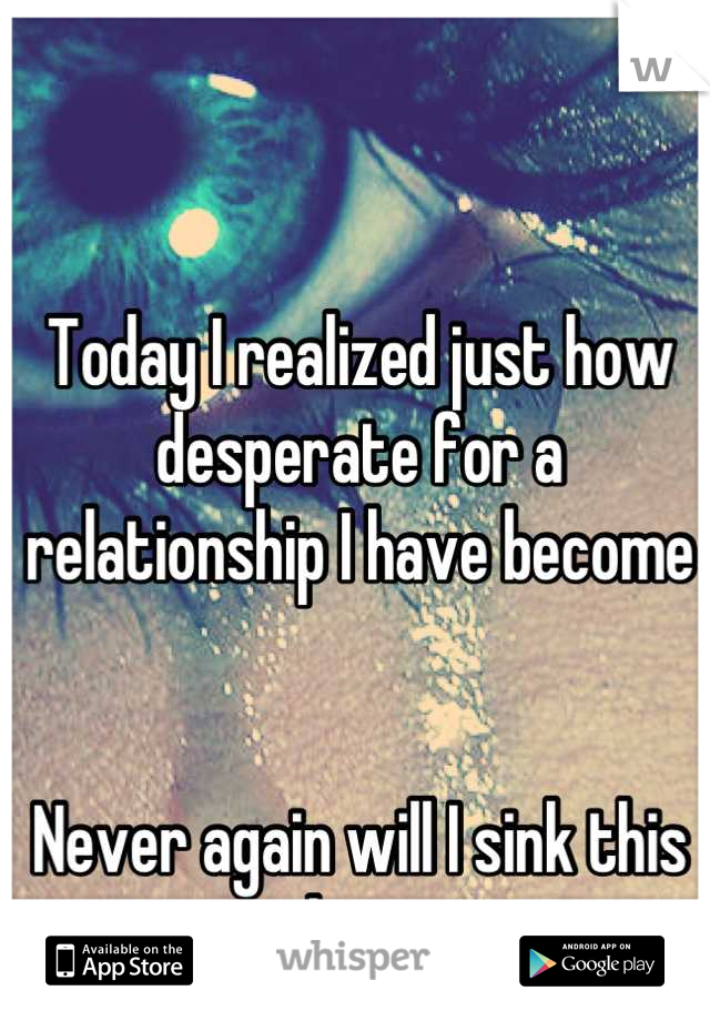 Today I realized just how desperate for a relationship I have become   Never again will I sink this low