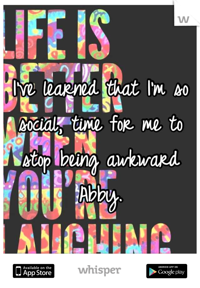 I've learned that I'm so social, time for me to stop being awkward Abby.