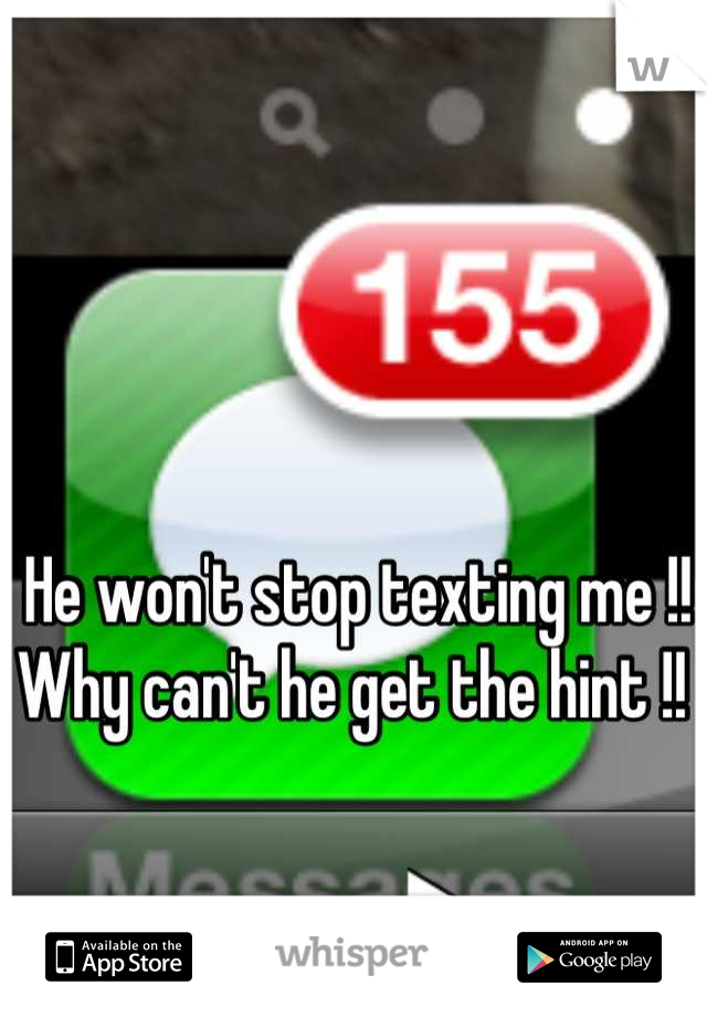 He won't stop texting me !!  Why can't he get the hint !!