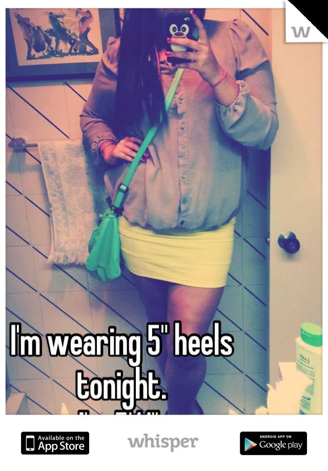 "I'm wearing 5"" heels tonight.  I'm 5'11""."