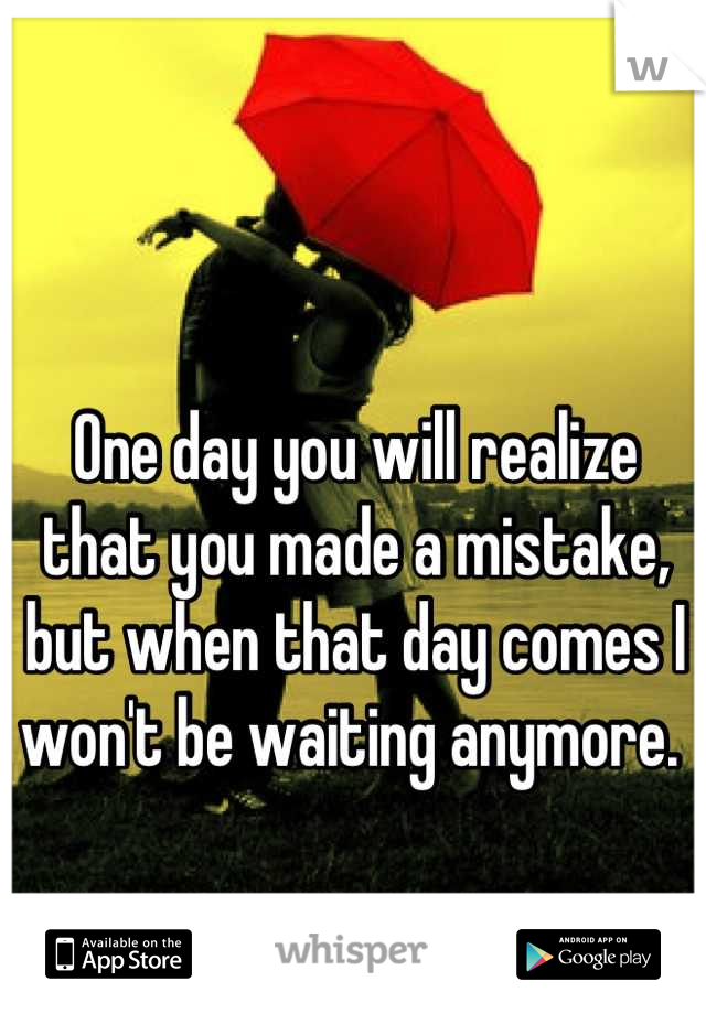 One day you will realize that you made a mistake, but when that day comes I won't be waiting anymore.