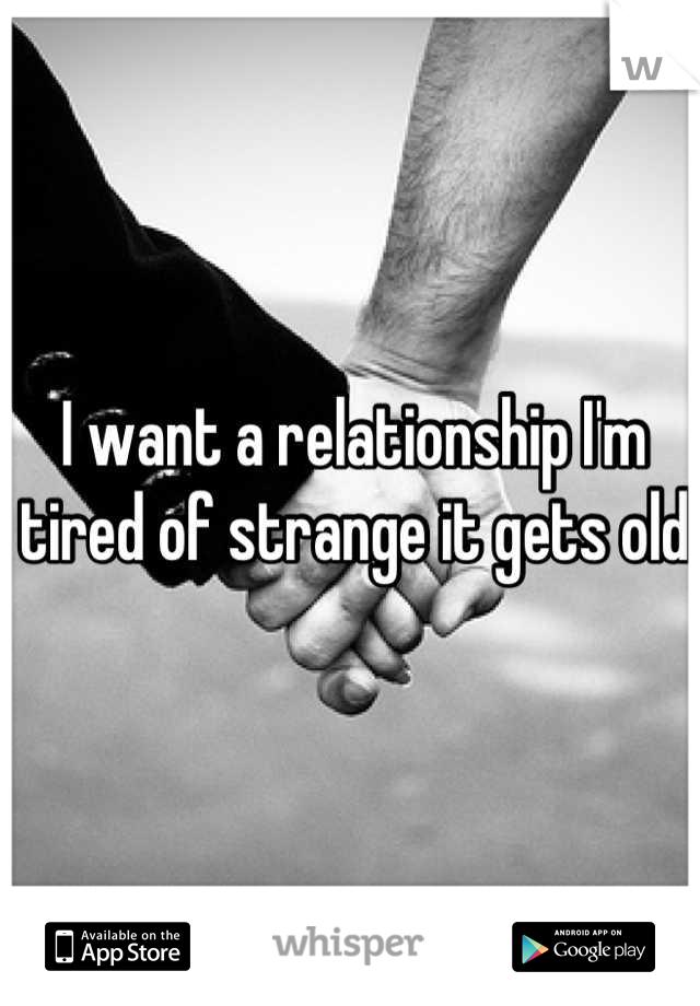 I want a relationship I'm tired of strange it gets old