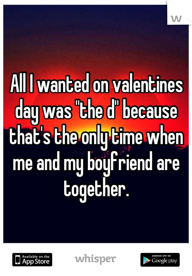 """All I wanted on valentines day was """"the d"""" because that's the only time when me and my boyfriend are together."""