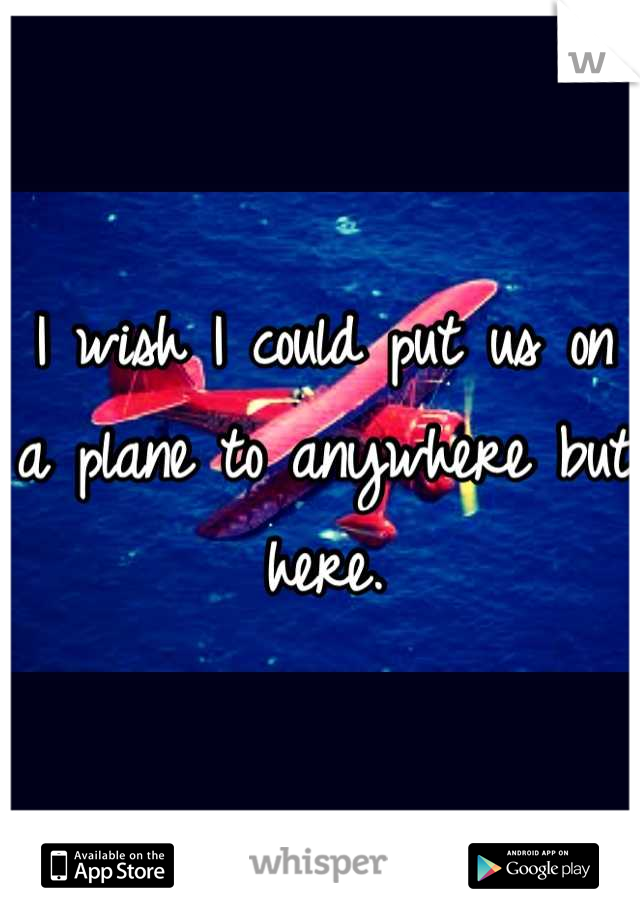 I wish I could put us on a plane to anywhere but here.