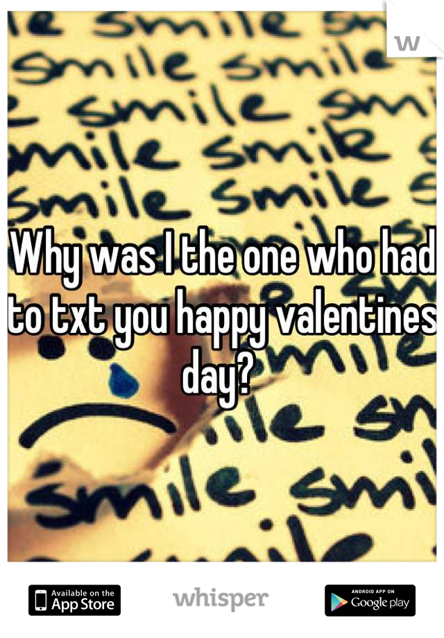 Why was I the one who had to txt you happy valentines day?