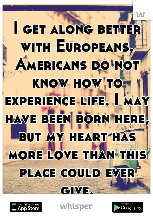 I get along better with Europeans. Americans do not know how to experience life. I may have been born here, but my heart has more love than this place could ever give.
