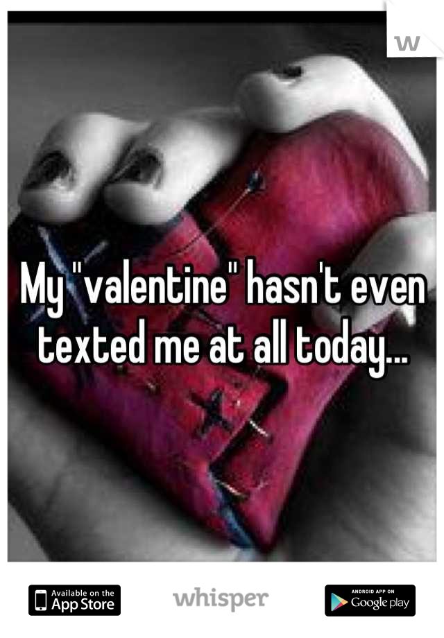 """My """"valentine"""" hasn't even texted me at all today..."""