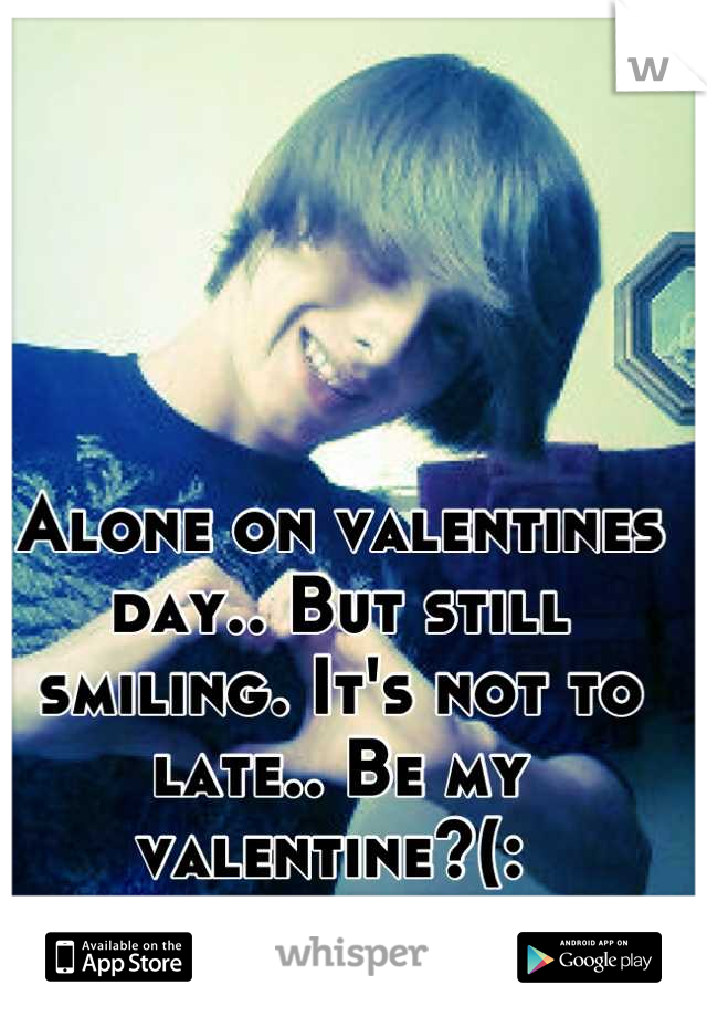 Alone on valentines day.. But still smiling. It's not to late.. Be my valentine?(: