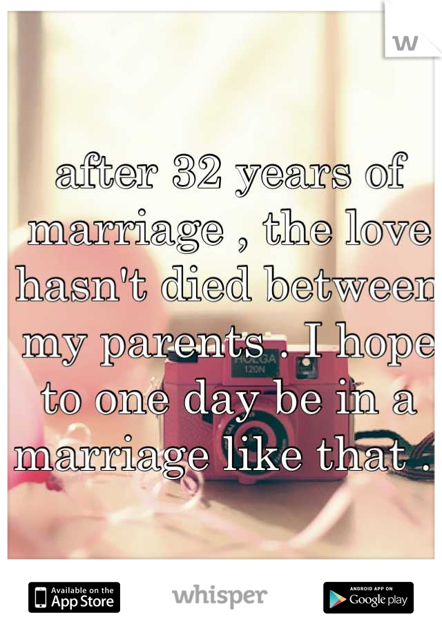 after 32 years of marriage , the love hasn't died between my parents . I hope to one day be in a marriage like that .