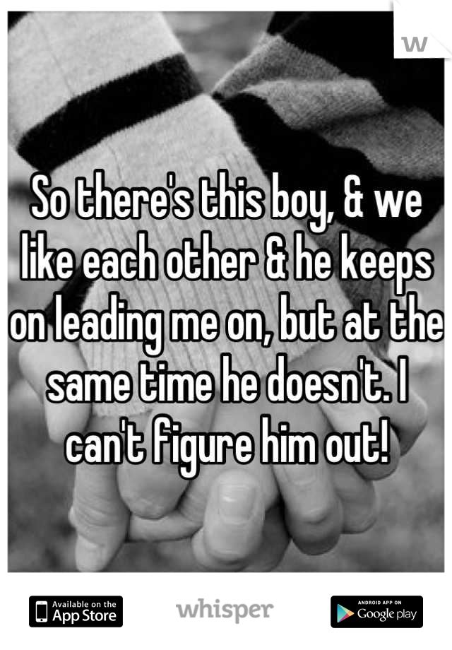 So there's this boy, & we like each other & he keeps on leading me on, but at the same time he doesn't. I can't figure him out!