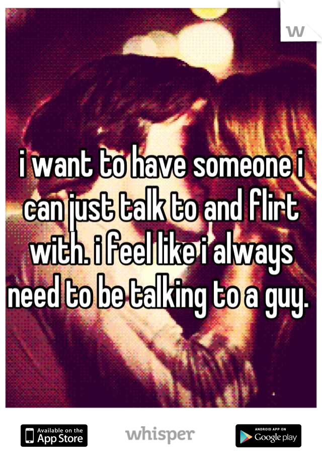 i want to have someone i can just talk to and flirt with. i feel like i always need to be talking to a guy.