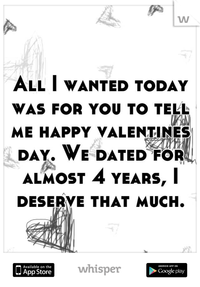 All I wanted today was for you to tell me happy valentines day. We dated for almost 4 years, I deserve that much.