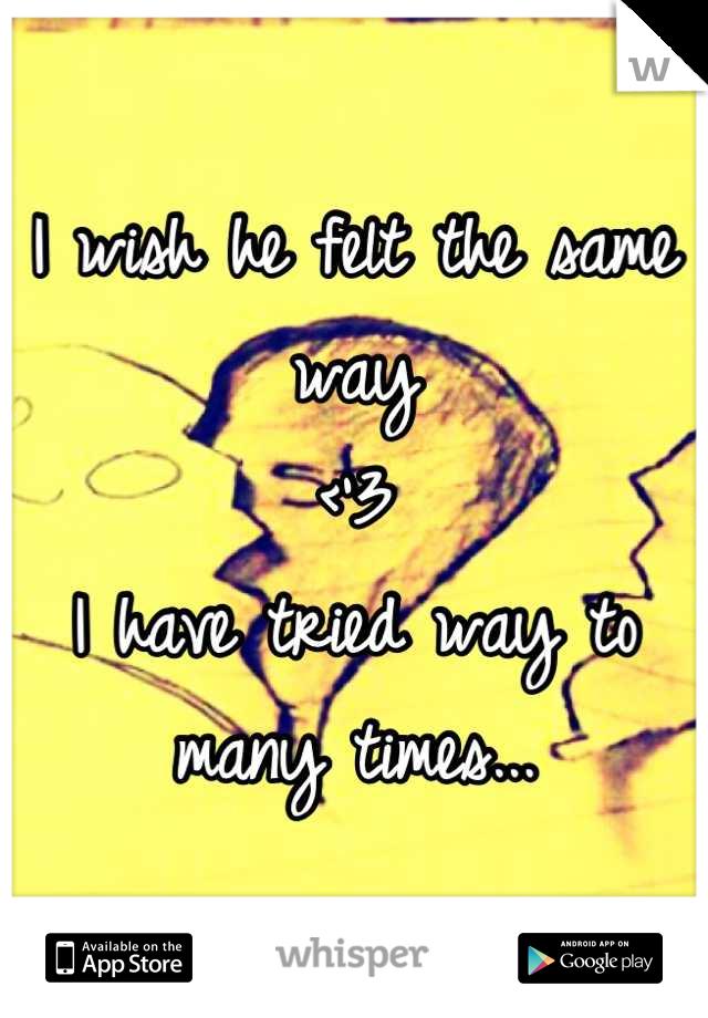 I wish he felt the same way  <'3 I have tried way to many times...