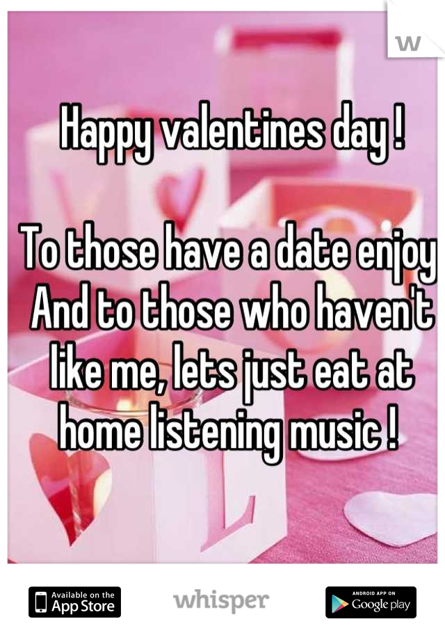 Happy valentines day !   To those have a date enjoy. And to those who haven't like me, lets just eat at home listening music !