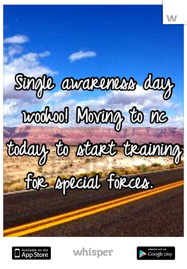 Single awareness day woohoo! Moving to nc today to start training for special forces.
