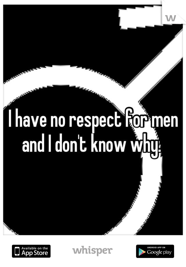 I have no respect for men and I don't know why.