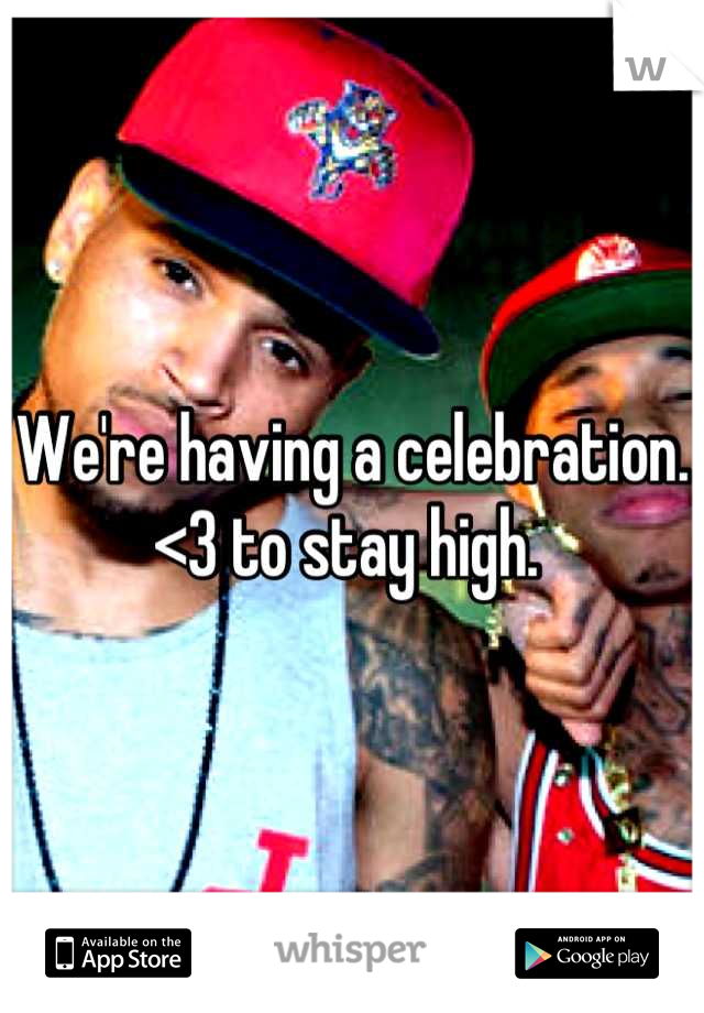 We're having a celebration. <3 to stay high.