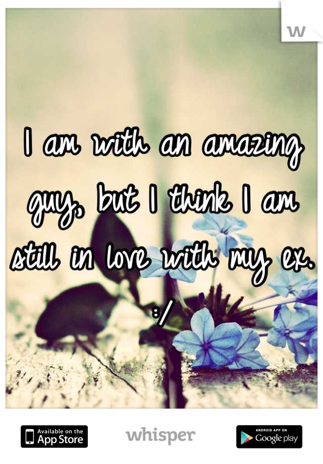 I am with an amazing guy, but I think I am still in love with my ex. :/