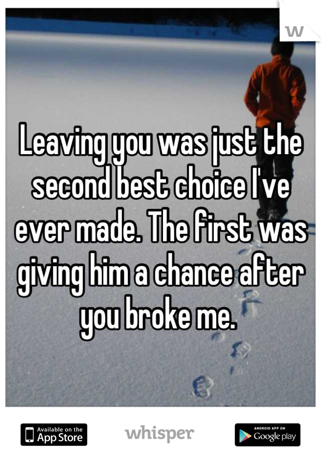 Leaving you was just the second best choice I've ever made. The first was giving him a chance after you broke me.