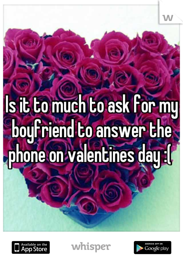 Is it to much to ask for my boyfriend to answer the phone on valentines day :(