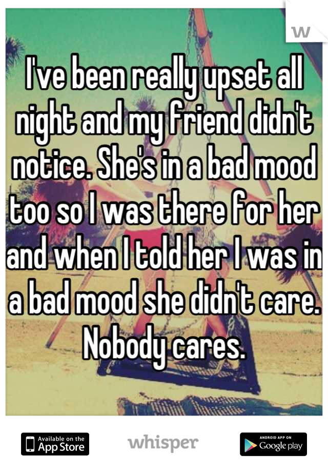I've been really upset all night and my friend didn't notice. She's in a bad mood too so I was there for her and when I told her I was in a bad mood she didn't care. Nobody cares.