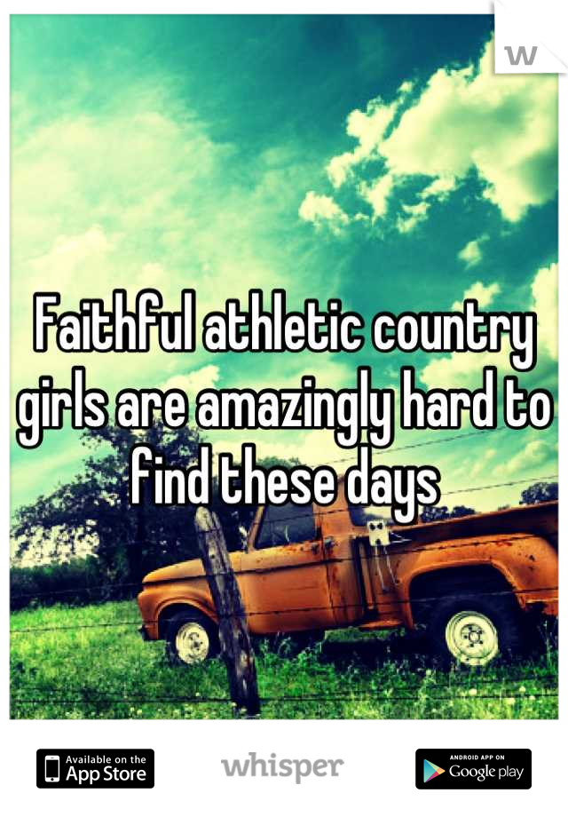 Faithful athletic country girls are amazingly hard to find these days
