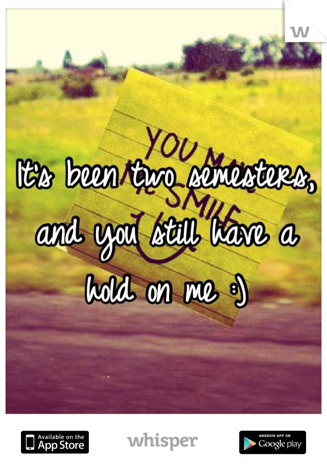 It's been two semesters, and you still have a hold on me :)