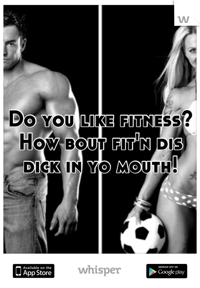 Do you like fitness? How bout fit'n dis dick in yo mouth!