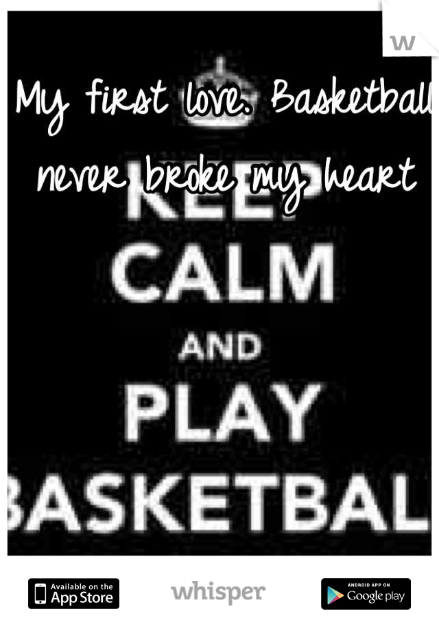 My first love. Basketball never broke my heart