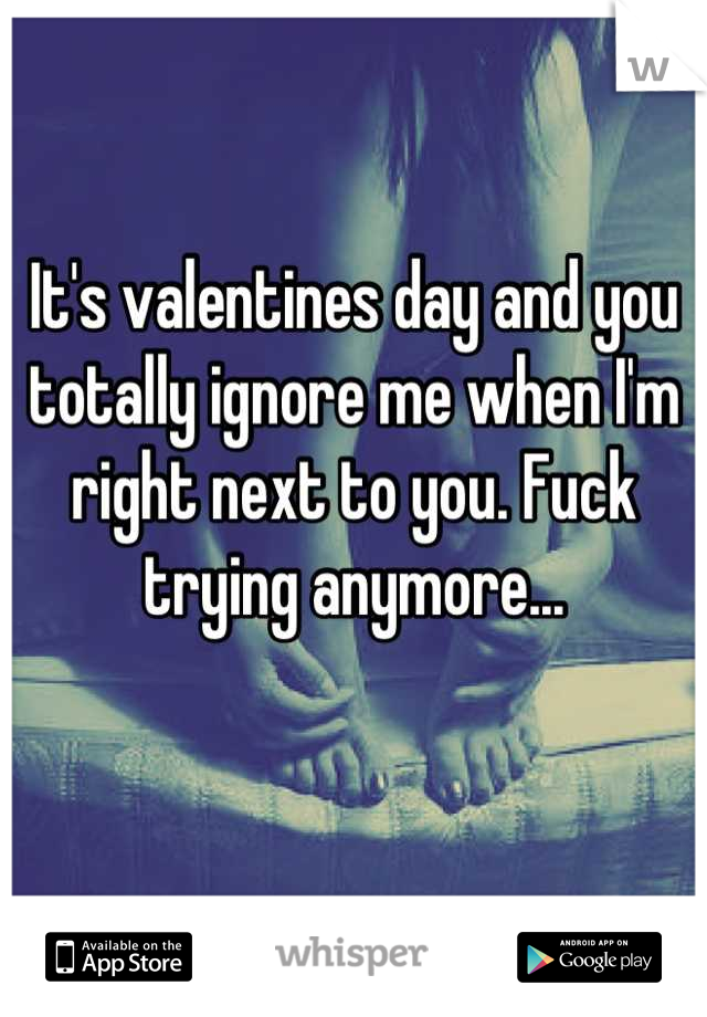 It's valentines day and you totally ignore me when I'm right next to you. Fuck trying anymore...