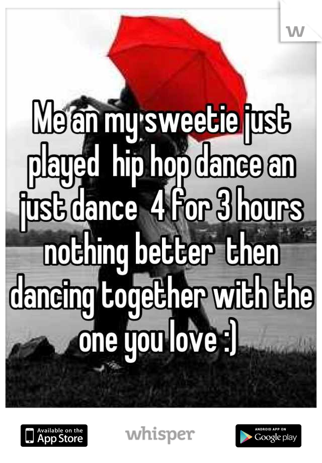 Me an my sweetie just played  hip hop dance an just dance  4 for 3 hours  nothing better  then dancing together with the one you love :)